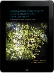 Navigating Complexity in International Development eBook - Facilitating sustainable change at scale ebook by Danny Burns,Stuart Worsley