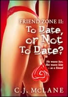 To Date, or Not to Date: Friend Zone 2 - Friend Zone ebook by C.J. McLane