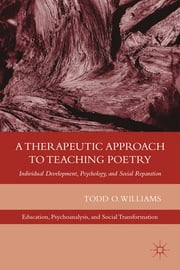 A Therapeutic Approach to Teaching Poetry - Individual Development, Psychology, and Social Reparation ebook by Todd O. Williams