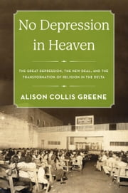 No Depression in Heaven: The Great Depression, the New Deal, and the Transformation of Religion in the Delta ebook by Alison Collis Greene
