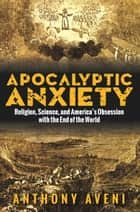Apocalyptic Anxiety - Religion, Science, and America's Obsession with the End of the World ebook by Anthony Aveni