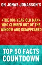 The 100-Year Old Man Who Climbed Out of the Window and Disappeared: Top 50 Facts Countdown ebook by TK Parker