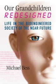 Our Grandchildren Redesigned - Life in the Bioengineered Society of the Near Future ebook by Michael Bess