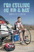 Pro Cycling on $10 a Day - From Fat Kid to Euro Pro eBook by Phil Gaimon