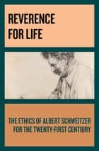 Reverence for Life - The Ethics of Albert Schweitzer for the Twenty-First Century ebook by Albert Schweitzer