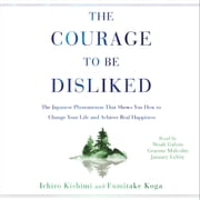 The Courage to Be Disliked - How to Free Yourself, Change Your Life, and Achieve Real Happiness audiobook by Ichiro Kishimi, Fumitake Koga