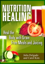 Nutrition Healing: Heal the Body with Grain Free Meals and Juicing ebook by Julia Delgado,Carol Kim