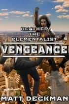 Heather The Elementalist: Vengeance ebook by Matt Deckman