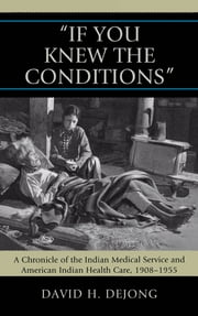 'If You Knew the Conditions' - A Chronicle of the Indian Medical Service and American Indian Health Care, 1908-1955 ebook by David N. Dejong