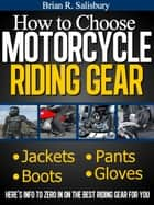 How to Choose Motorcycle Riding Gear That's Right For You ebook by Brian R. Salisbury