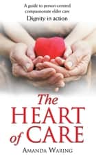 The Heart of Care: Dignity in Action - A Guide to Person-Centred Compassionate Elder Care ebook by Amanda Waring
