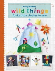 Wild Things - Funky Little Clothes To Sew ebook by Kirsty Hartley