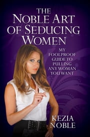The Noble Art of Seducing Women - My Foolproof Guide to Pulling Any Woman You Want ebook by Kezia Noble