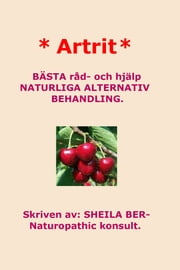 * ARTRIT * NATURLIGA ALTERNATIV BEHANDLING. SWEDISH Edition. Skriven av: SHEILA BER- Naturopathic konsult. ebook by SHEILA BER