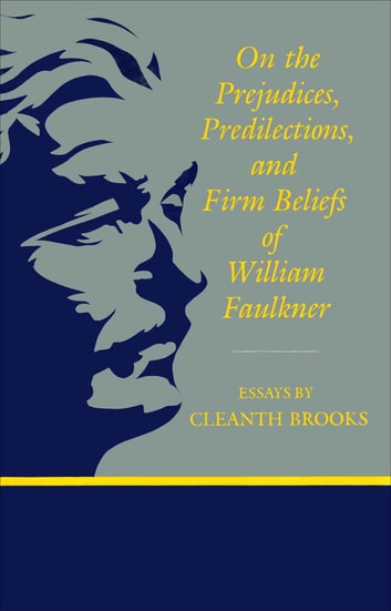 On The Prejudices, Predilections, and Firm Beliefs of William Faulkner ebook by Cleanth Brooks