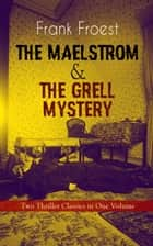 THE MAELSTROM & THE GRELL MYSTERY – Two Thriller Classics in One Volume - A Scotland Yard Thriller & Whodunit Murder Mystery ebook by Frank Froest
