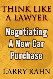 Think Like A Lawyer: Negotiating A New Car Purchase ebook by Larry Kahn