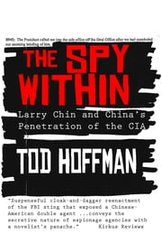 The Spy Within: Larry Chin and China's Penetration of the CIA ebook by Tod Hoffman