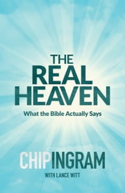 The Real Heaven - What the Bible Actually Says ebook by Chip Ingram,Lance Witt