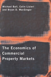 The Economics of Commercial Property Markets ebook by Michael Ball, Colin Lizieri, Bryan MacGregor