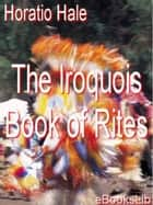 The Iroquois Book of Rites ebook by Horatio Hale