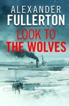 Look to the Wolves ebook by Alexander Fullerton