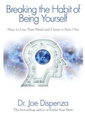 Breaking the Habit of Being Yourself ebook by Dr. Joe Dispenza