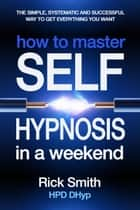 How to Master Self-Hypnosis in a Weekend - The Simple, Systematic And Successful Way To Get Everything You Want ebook by Richard (Rick) Smith