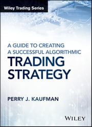 A Guide to Creating A Successful Algorithmic Trading Strategy ebook by Perry J. Kaufman
