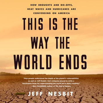 This Is the Way the World Ends - How Droughts and Die-offs, Heat Waves and Hurricanes Are Converging on America audiobook by Jeff Nesbit