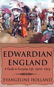 Edwardian England: A Guide to Everyday Life, 1900-1914 ebook by Evangeline Holland