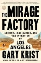 The Mirage Factory - Illusion, Imagination, and the Invention of Los Angeles ebook by Gary Krist