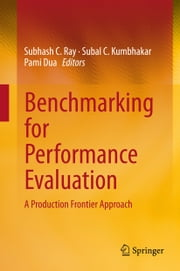 Benchmarking for Performance Evaluation - A Production Frontier Approach ebook by Subhash C. Ray,Subal C. Kumbhakar,Pami Dua