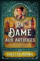 La Dame aux artifices - Un roman d'aventures steampunk ebook by Shelley Adina