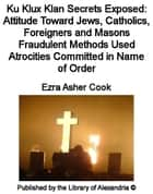 Ku Klux Klan Secrets Exposed: Attitude Toward Jews, Catholics, Foreigners and Masons Fraudulent Methods Used Atrocities Committed in Name of Order ebook by Ezra Asher Cook