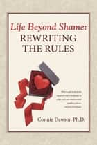 Life Beyond Shame: Rewriting the Rules ebook by Connie Dawson