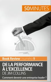 De la performance à l'excellence de Jim Collins (analyse de livre) - Comment devenir une entreprise leader ? ebook by Maxime Rahier, 50 minutes