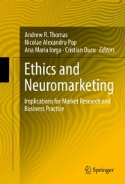 Ethics and Neuromarketing - Implications for Market Research and Business Practice ebook by Andrew R. Thomas,Nicolae Alexandru Pop,Ana Maria Iorga,Cristian Ducu