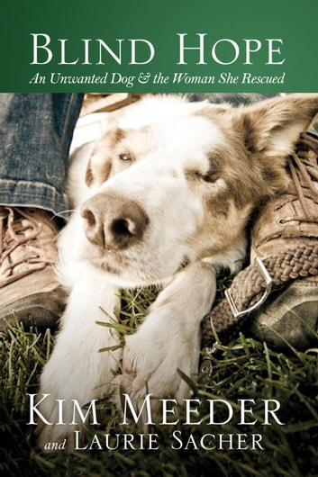 Blind Hope - An Unwanted Dog and the Woman She Rescued eBook by Kim Meeder,Laurie Sacher