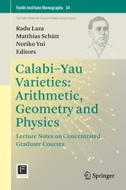 Calabi-Yau Varieties: Arithmetic, Geometry and Physics - Lecture Notes on Concentrated Graduate Courses ebook by Radu Laza,Matthias Schütt,Noriko Yui