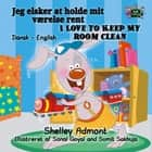 Jeg elsker at holde mit værelse rent I Love to Keep My Room Clean - Danish English Bedtime Collection eBook by Shelley Admont, S.A. Publishing