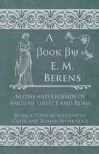 Myths and Legends of Ancient Greece and Rome - Being a Popular Account of Greek and Roman Mythology ebook by E. M. Berens