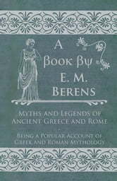 Myths and Legends of Ancient Greece and Rome - Being a Popular Account of Greek and Roman Mythology ebook by E. M. Berens,