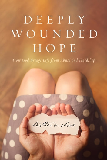 Deeply Wounded Hope - How God Brings Life from Abuse and Hardship ebook by Heather Shore