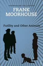Futility and Other Animals ebook by Frank Moorhouse