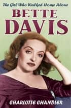 The Girl Who Walked Home Alone - Bette Davis, A Personal Biography eBook by Charlotte Chandler