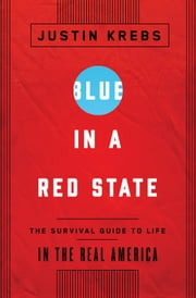 Blue in a Red State - A Survival Guide to Life in the Real America ebook by Justin Krebs