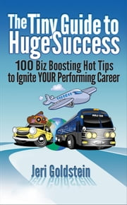The Tiny Guide to Huge Success - 100 Biz Boosting Hot Tips to Ignite Your Performing Career ebook by Jeri Goldstein