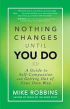 Nothing Changes Until You Do eBook by Mike Robbins