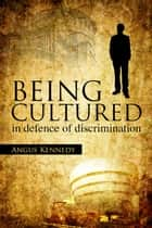 Being Cultured - in defence of discrimination ebook by Angus Kennedy